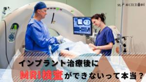 インプラント治療後にMRI検査ができないって本当?歯科医師が解説